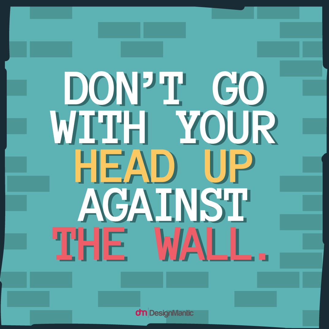 Don't Go With Your Head Up Against The Wall
